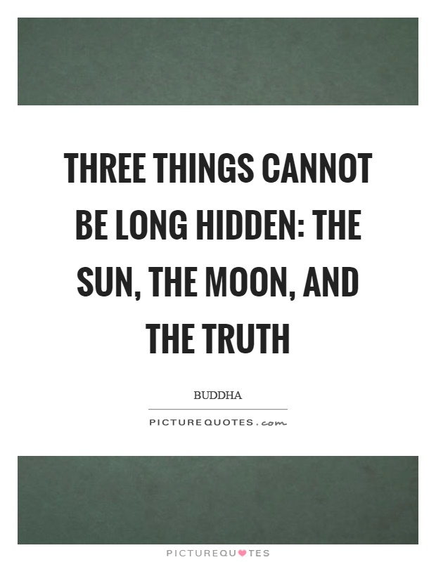 Three things cannot be long hidden: The sun, the moon, and the truth Picture Quote #1