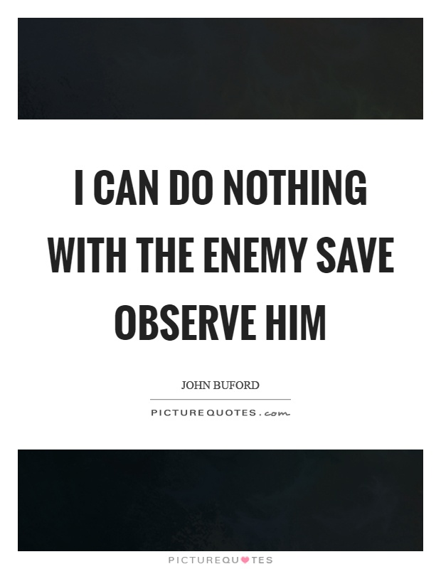 I can do nothing with the enemy save observe him Picture Quote #1