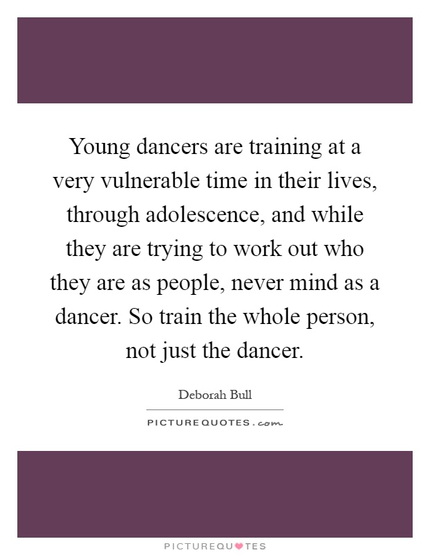 Young dancers are training at a very vulnerable time in their lives, through adolescence, and while they are trying to work out who they are as people, never mind as a dancer. So train the whole person, not just the dancer Picture Quote #1