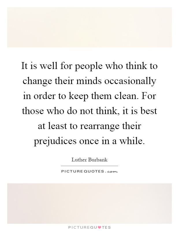 It is well for people who think to change their minds occasionally in order to keep them clean. For those who do not think, it is best at least to rearrange their prejudices once in a while Picture Quote #1