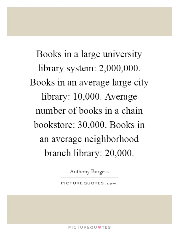 Books in a large university library system: 2,000,000. Books in an average large city library: 10,000. Average number of books in a chain bookstore: 30,000. Books in an average neighborhood branch library: 20,000 Picture Quote #1