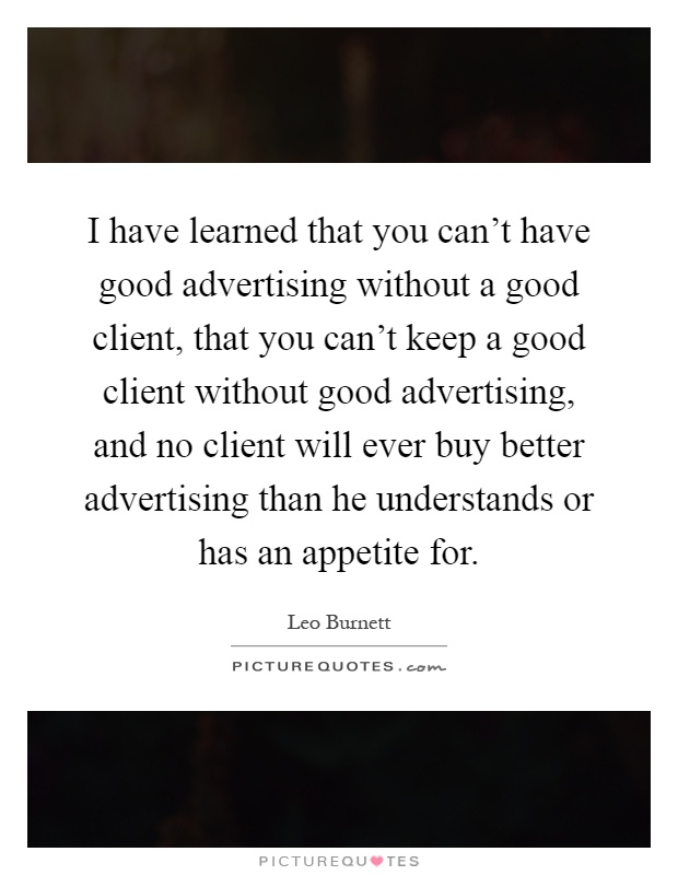 I have learned that you can't have good advertising without a good client, that you can't keep a good client without good advertising, and no client will ever buy better advertising than he understands or has an appetite for Picture Quote #1