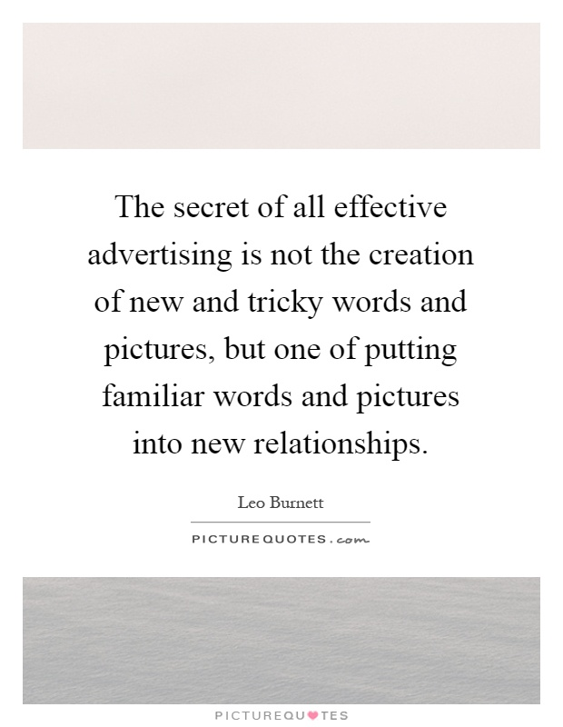 The secret of all effective advertising is not the creation of new and tricky words and pictures, but one of putting familiar words and pictures into new relationships Picture Quote #1