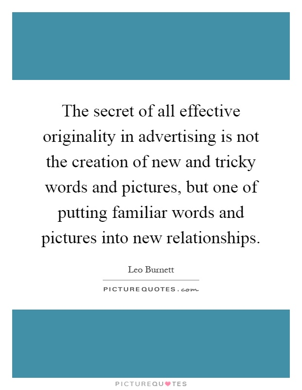 The secret of all effective originality in advertising is not the creation of new and tricky words and pictures, but one of putting familiar words and pictures into new relationships Picture Quote #1