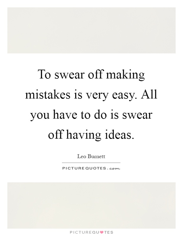 To swear off making mistakes is very easy. All you have to do is swear off having ideas Picture Quote #1