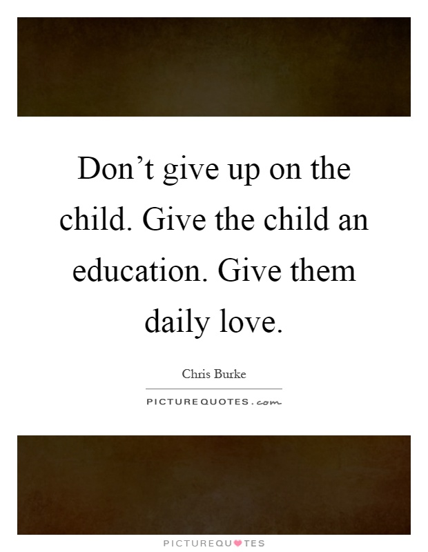 Don't give up on the child. Give the child an education. Give them daily love Picture Quote #1