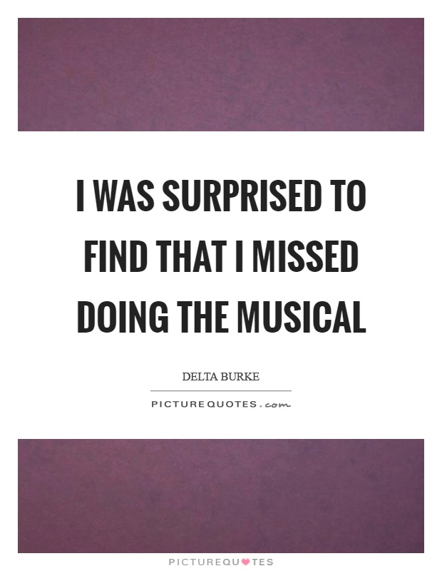 I was surprised to find that I missed doing the musical Picture Quote #1