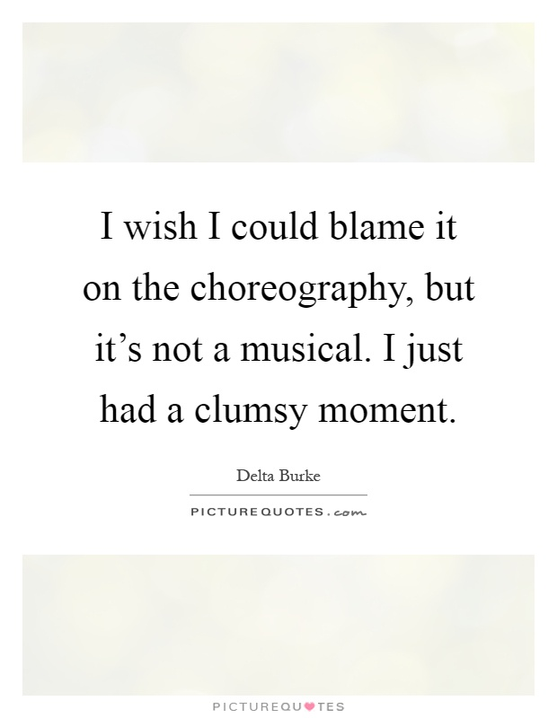 I wish I could blame it on the choreography, but it's not a musical. I just had a clumsy moment Picture Quote #1