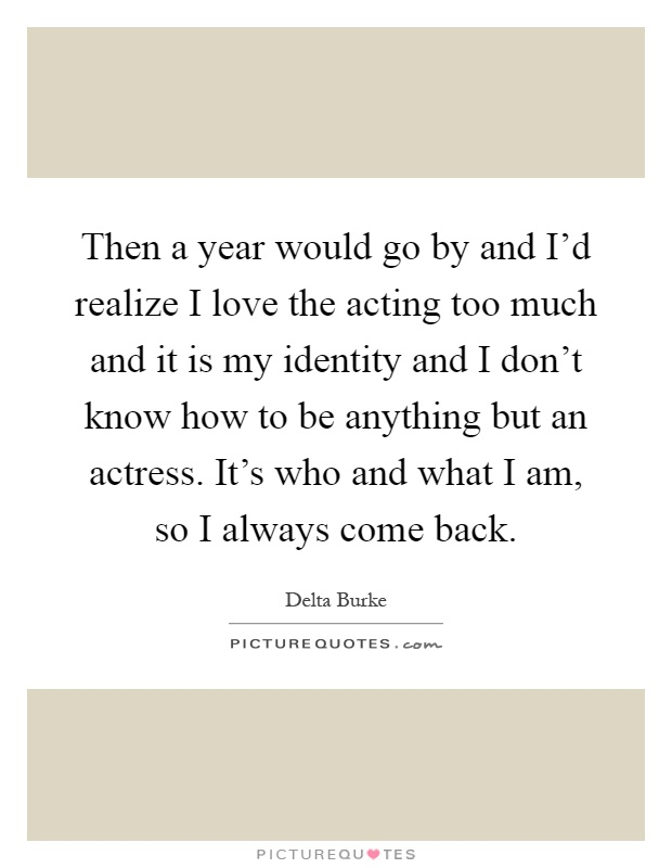 Then a year would go by and I'd realize I love the acting too much and it is my identity and I don't know how to be anything but an actress. It's who and what I am, so I always come back Picture Quote #1