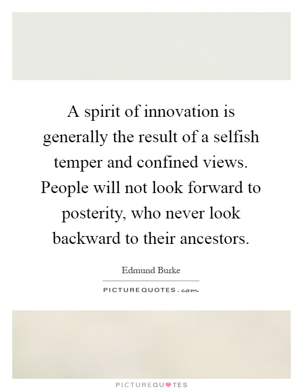 A spirit of innovation is generally the result of a selfish temper and confined views. People will not look forward to posterity, who never look backward to their ancestors Picture Quote #1