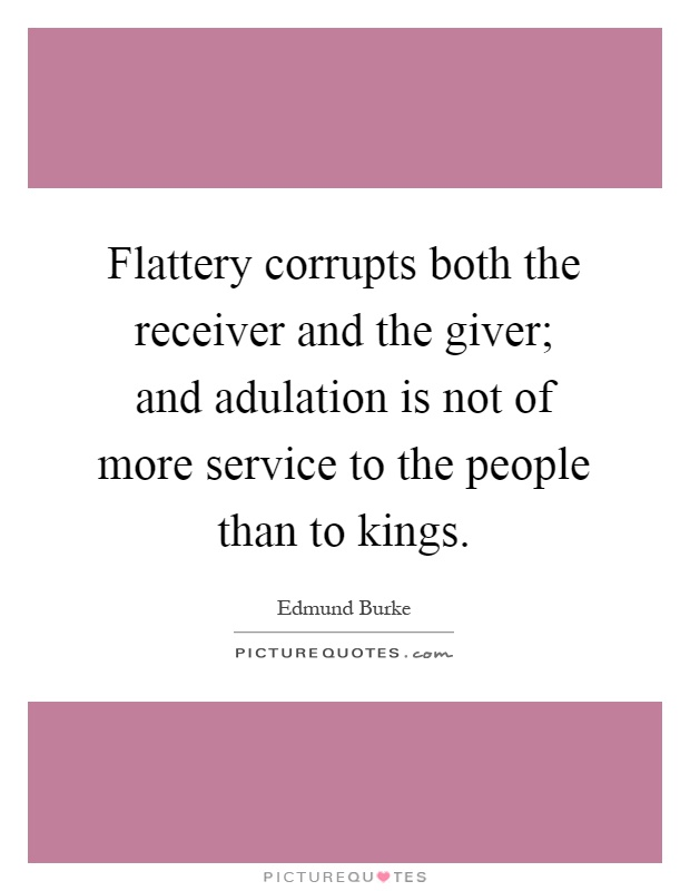 Flattery corrupts both the receiver and the giver; and adulation is not of more service to the people than to kings Picture Quote #1