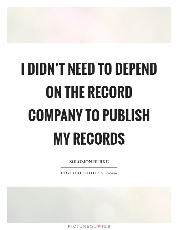 I didn't need to depend on the record company to publish my records Picture Quote #1