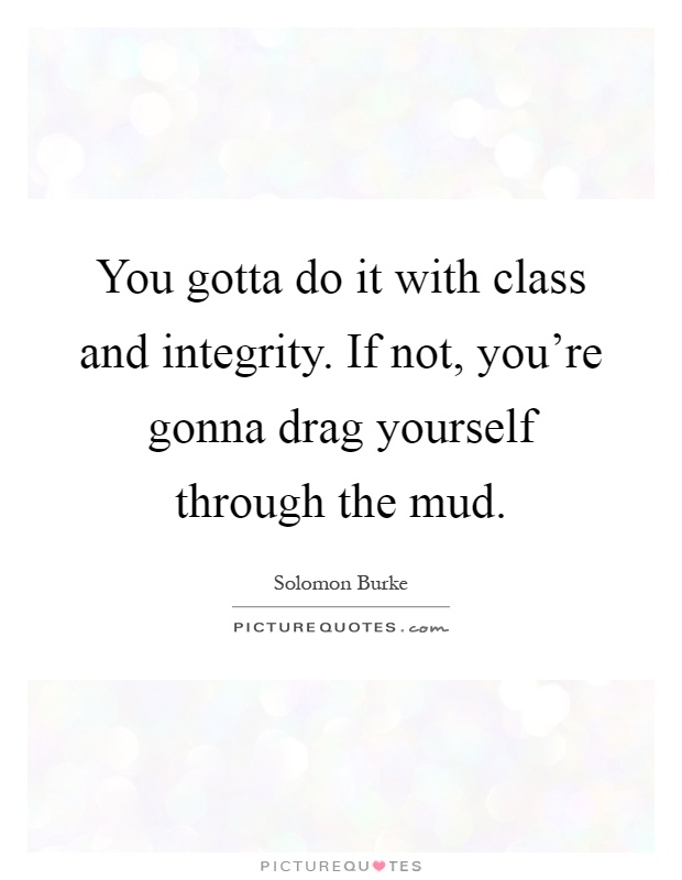 You gotta do it with class and integrity if not youre gonna you gotta do it with class and integrity if not youre gonna drag yourself through the mud solutioingenieria Image collections