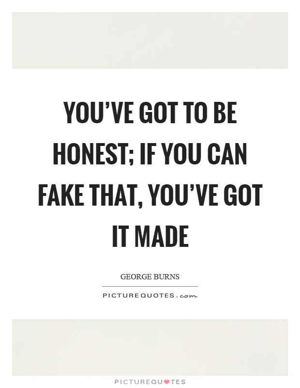 You've got to be honest; if you can fake that, you've got it made Picture Quote #1