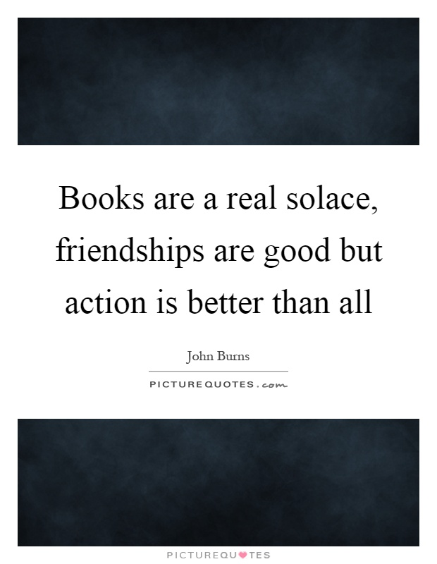 Books are a real solace, friendships are good but action is better than all Picture Quote #1