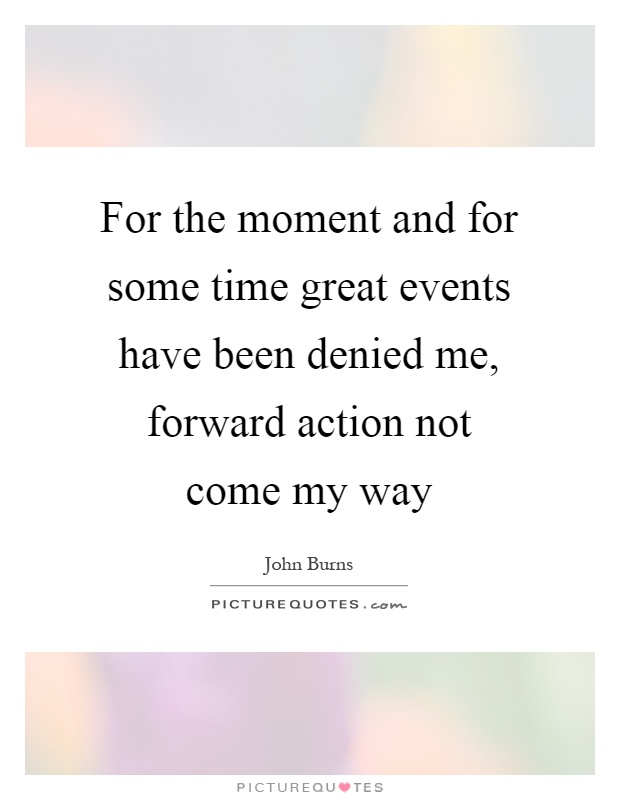 For the moment and for some time great events have been denied me, forward action not come my way Picture Quote #1