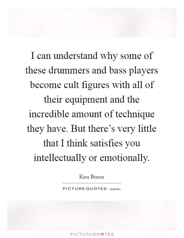I can understand why some of these drummers and bass players become cult figures with all of their equipment and the incredible amount of technique they have. But there's very little that I think satisfies you intellectually or emotionally Picture Quote #1