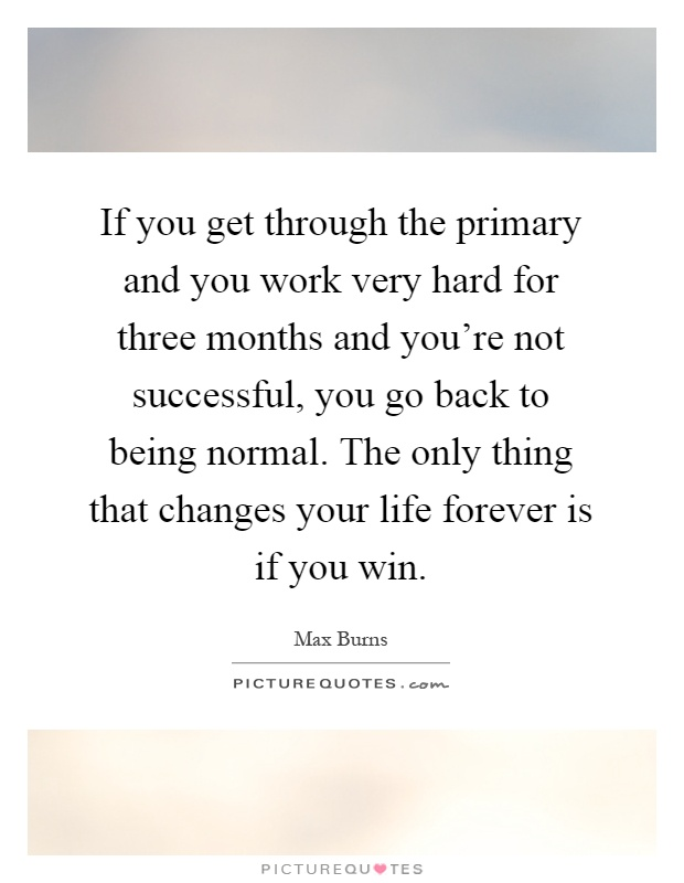 If you get through the primary and you work very hard for three months and you're not successful, you go back to being normal. The only thing that changes your life forever is if you win Picture Quote #1