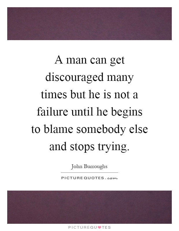A man can get discouraged many times but he is not a failure until he begins to blame somebody else and stops trying Picture Quote #1