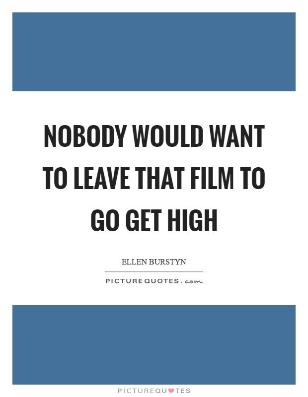 Nobody would want to leave that film to go get high Picture Quote #1