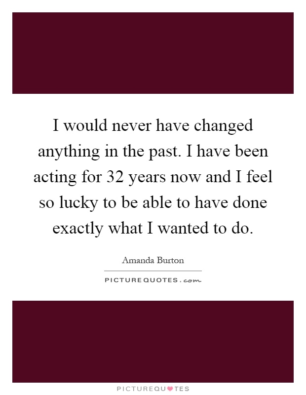 I would never have changed anything in the past. I have been acting for 32 years now and I feel so lucky to be able to have done exactly what I wanted to do Picture Quote #1