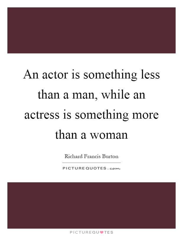An actor is something less than a man, while an actress is something more than a woman Picture Quote #1