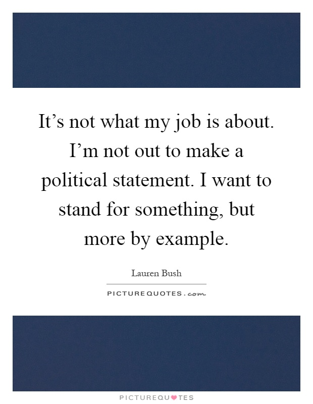 It's not what my job is about. I'm not out to make a political statement. I want to stand for something, but more by example Picture Quote #1
