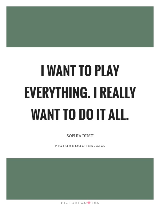 I want to play everything. I really want to do it all Picture Quote #1