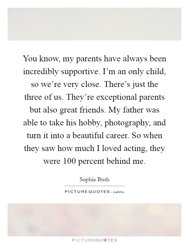 You know, my parents have always been incredibly supportive. I'm an only child, so we're very close. There's just the three of us. They're exceptional parents but also great friends. My father was able to take his hobby, photography, and turn it into a beautiful career. So when they saw how much I loved acting, they were 100 percent behind me Picture Quote #1