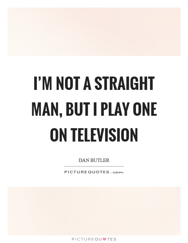 I'm not a straight man, but I play one on television Picture Quote #1