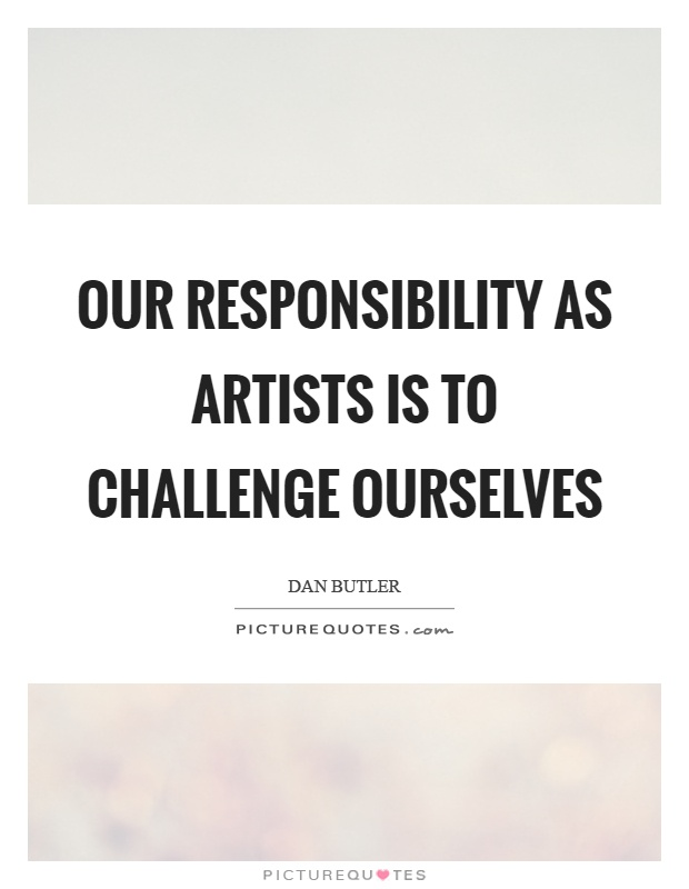 Our responsibility as artists is to challenge ourselves Picture Quote #1