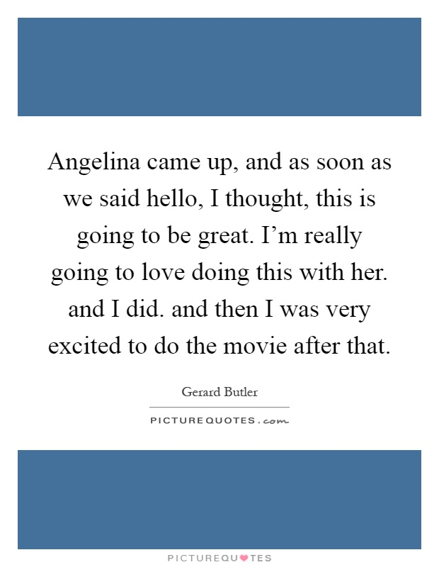 Angelina came up, and as soon as we said hello, I thought, this is going to be great. I'm really going to love doing this with her. and I did. and then I was very excited to do the movie after that Picture Quote #1