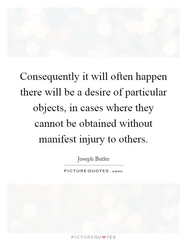 Consequently it will often happen there will be a desire of particular objects, in cases where they cannot be obtained without manifest injury to others Picture Quote #1
