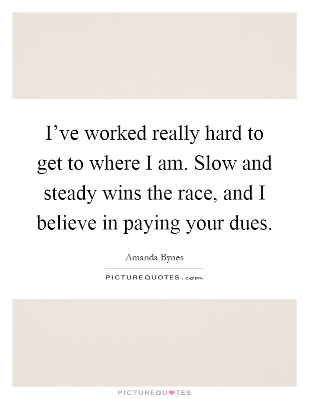 I've worked really hard to get to where I am. Slow and steady wins the race, and I believe in paying your dues Picture Quote #1