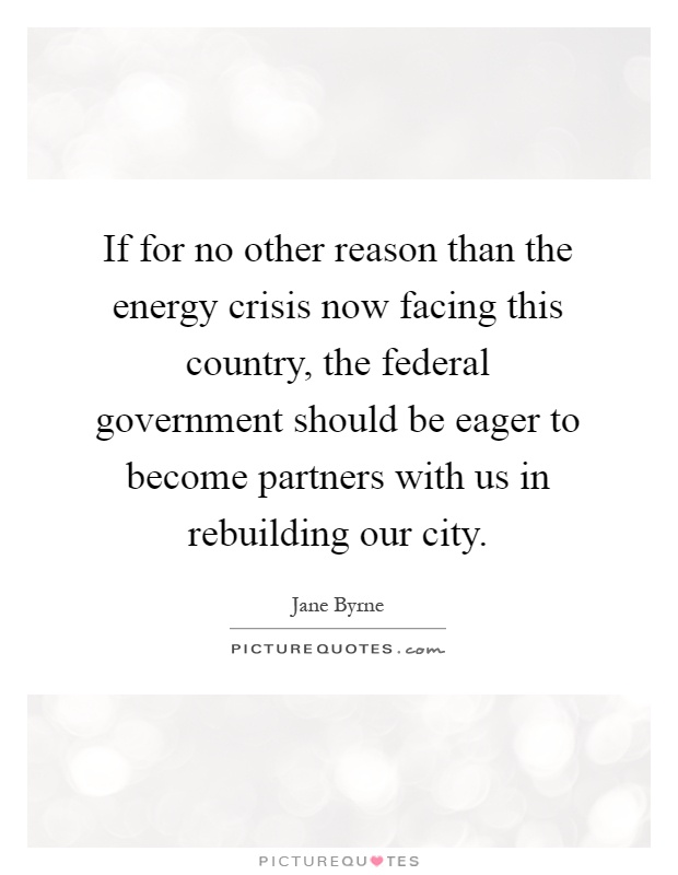 If for no other reason than the energy crisis now facing this country, the federal government should be eager to become partners with us in rebuilding our city Picture Quote #1