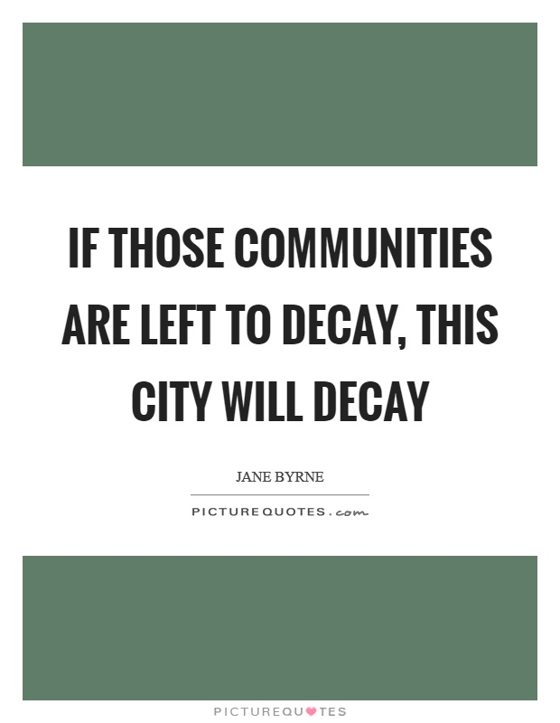 If those communities are left to decay, this city will decay Picture Quote #1