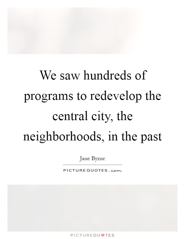We saw hundreds of programs to redevelop the central city, the neighborhoods, in the past Picture Quote #1