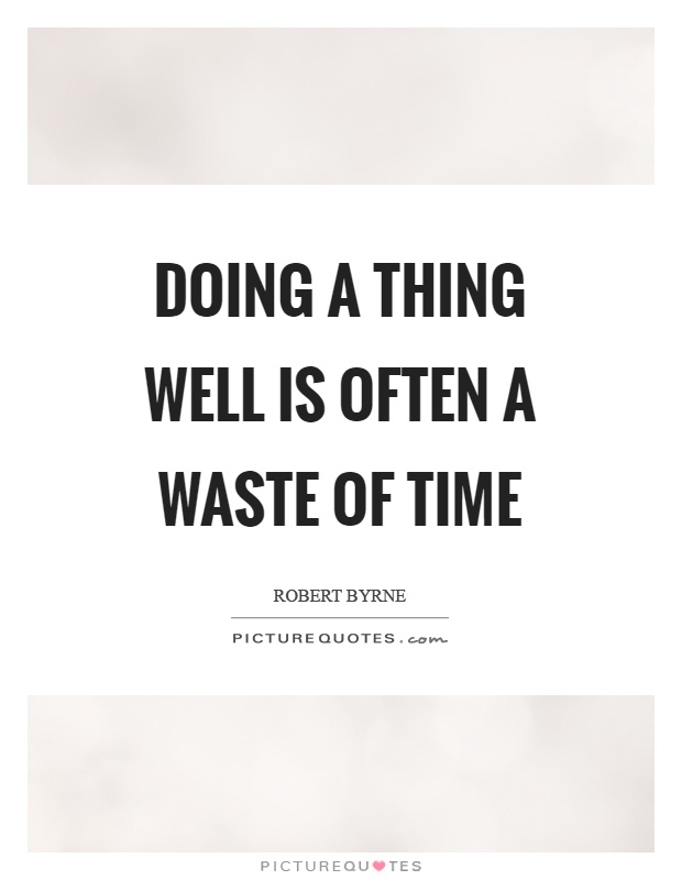 Doing a thing well is often a waste of time Picture Quote #1