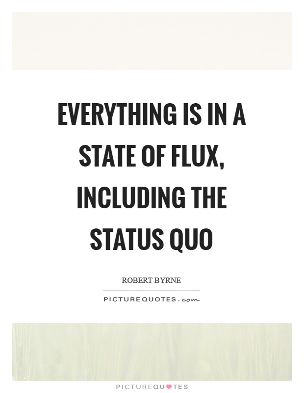 Everything is in a state of flux, including the status quo Picture Quote #1