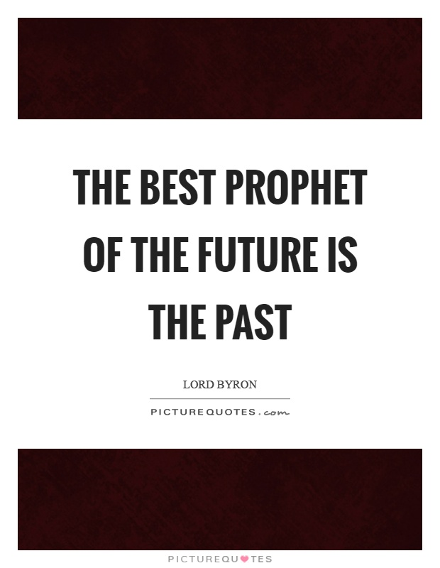 The best prophet of the future is the past Picture Quote #1