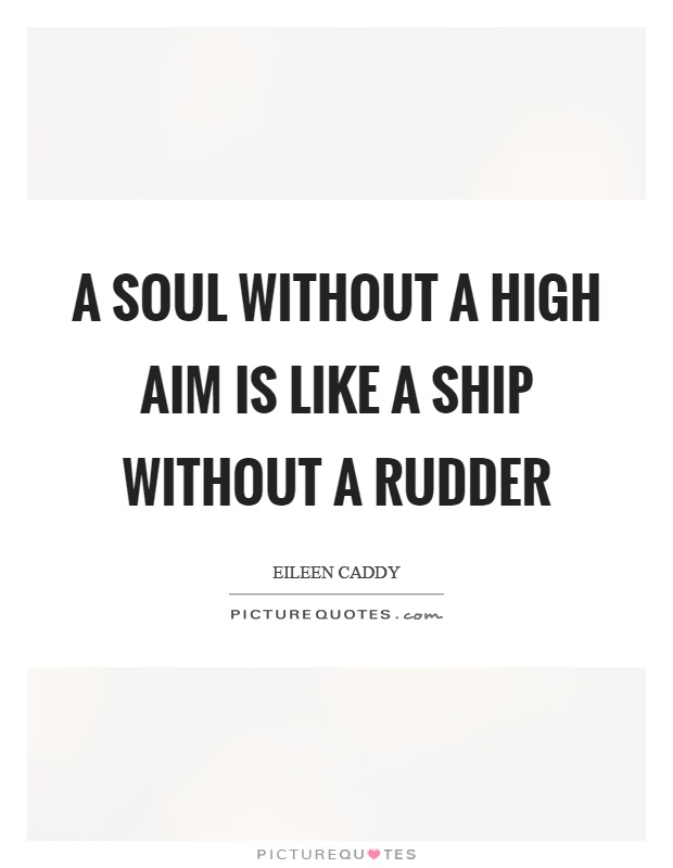A soul without a high aim is like a ship without a rudder Picture Quote #1
