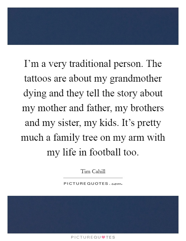 I'm a very traditional person. The tattoos are about my grandmother dying and they tell the story about my mother and father, my brothers and my sister, my kids. It's pretty much a family tree on my arm with my life in football too Picture Quote #1