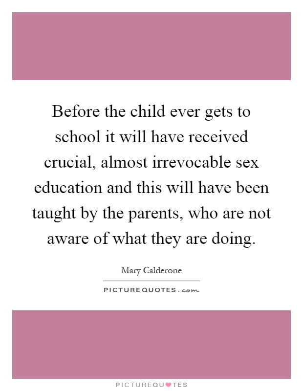 Before the child ever gets to school it will have received crucial, almost irrevocable sex education and this will have been taught by the parents, who are not aware of what they are doing Picture Quote #1