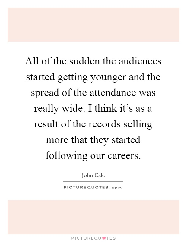 All of the sudden the audiences started getting younger and the spread of the attendance was really wide. I think it's as a result of the records selling more that they started following our careers Picture Quote #1