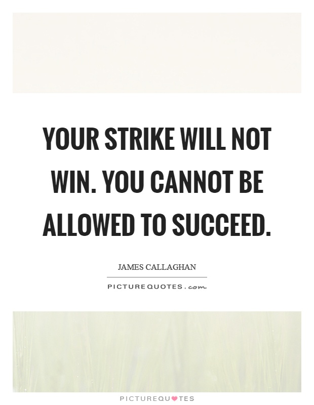 Your strike will not win. You cannot be allowed to succeed Picture Quote #1