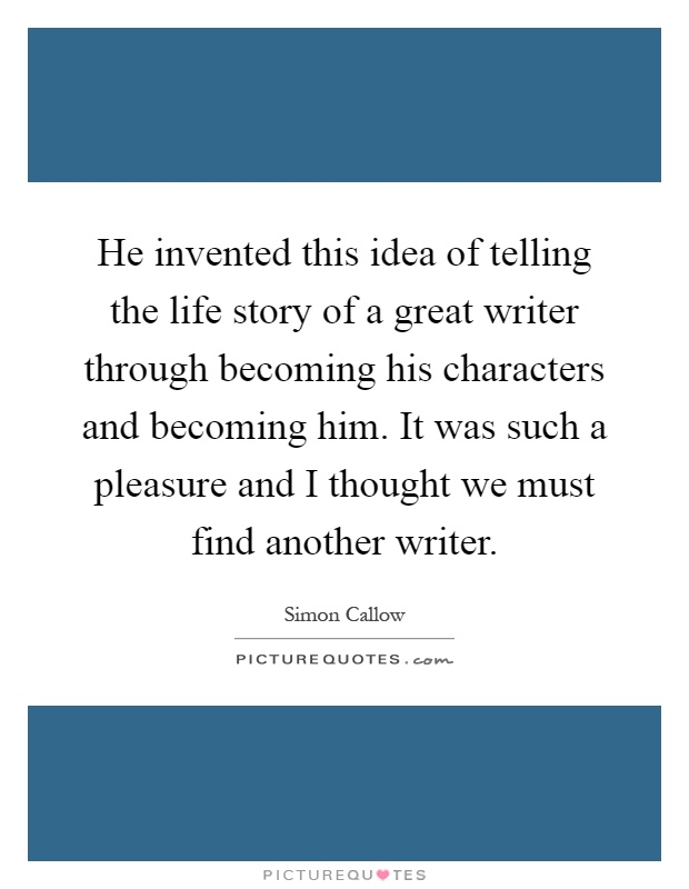 He invented this idea of telling the life story of a great writer through becoming his characters and becoming him. It was such a pleasure and I thought we must find another writer Picture Quote #1