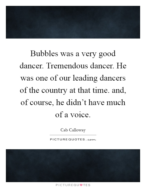 Bubbles was a very good dancer. Tremendous dancer. He was one of our leading dancers of the country at that time. and, of course, he didn't have much of a voice Picture Quote #1