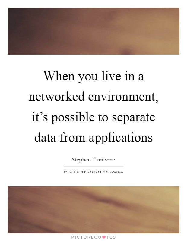 When you live in a networked environment, it's possible to separate data from applications Picture Quote #1