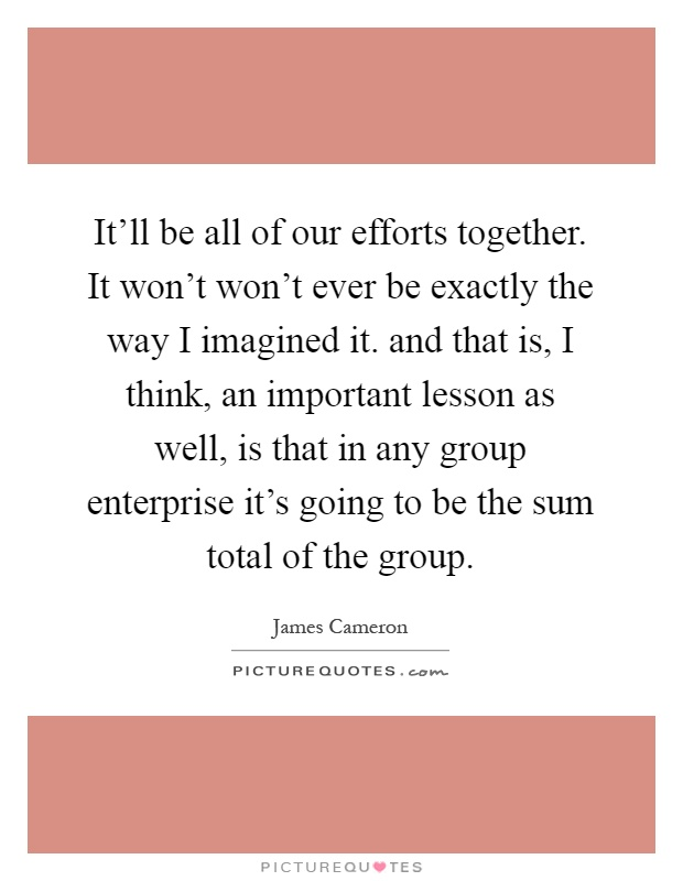 It'll be all of our efforts together. It won't won't ever be exactly the way I imagined it. and that is, I think, an important lesson as well, is that in any group enterprise it's going to be the sum total of the group Picture Quote #1