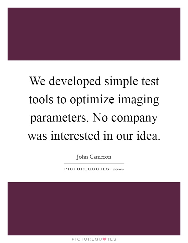 We developed simple test tools to optimize imaging parameters. No company was interested in our idea Picture Quote #1